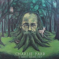 Charlie Parr - I Ain't Dead Yet EP